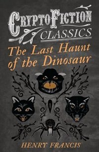 The Last Haunt of the Dinosaur (Cryptofiction Classics - Weird Tales of Strange Creatures) by Henry Francis