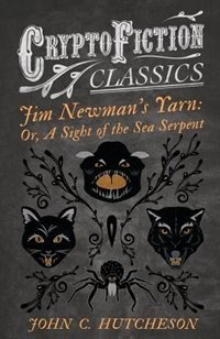 Jim Newman's Yarn: Or, A Sight of the Sea Serpent (Cryptofiction Classics - Weird Tales of Strange Creatures) by John C. Hutcheson
