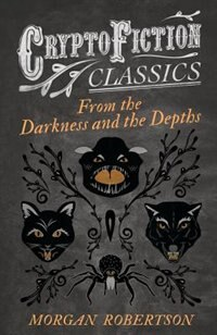 From the Darkness and the Depths (Cryptofiction Classics - Weird Tales of Strange Creatures) by Morgan Robertson