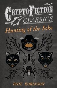 Hunting of the Soko (Cryptofiction Classics - Weird Tales of Strange Creatures) by Phil Robinson