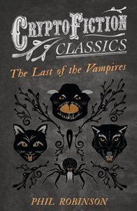 The Last of the Vampires (Cryptofiction Classics - Weird Tales of Strange Creatures) by Phil Robinson