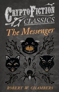 The Messenger (Cryptofiction Classics - Weird Tales of Strange Creatures) by Robert W. Chambers