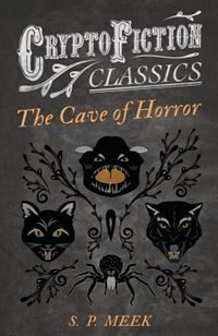 The Cave of Horror (Cryptofiction Classics - Weird Tales of Strange Creatures) by S. P. Meek