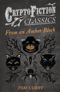 From an Amber Block (Cryptofiction Classics - Weird Tales of Strange Creatures) by Tom Curry