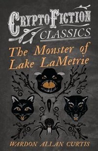 The Monster of Lake LaMetrie (Cryptofiction Classics - Weird Tales of Strange Creatures) by Wardon Allan Curtis