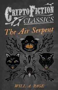 The Air Serpent (Cryptofiction Classics - Weird Tales of Strange Creatures) by Will a. Page