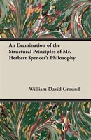 An Examination of the Structural Principles of Mr. Herbert Spencer's Philosophy