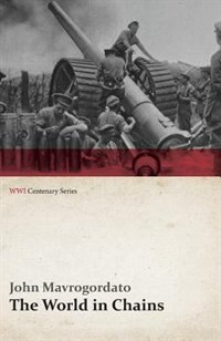 The World in Chains (WWI Centenary Series) by John Mavrogordato