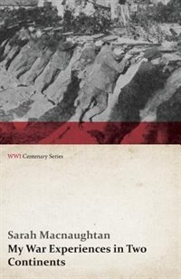 My War Experiences in Two Continents (WWI Centenary Series) by Sarah Macnaughtan