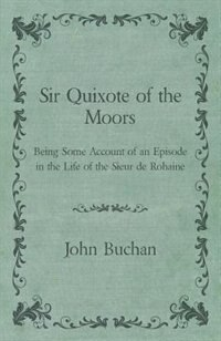 Sir Quixote of the Moors - Being Some Account of an Episode in the Life of the Sieur de Rohaine by John Buchan