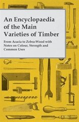 An Encyclopaedia of the Main Varieties of Timber - From Acacia to Zebra-Wood with Notes on Colour…