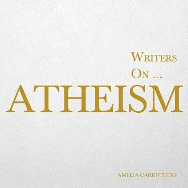 Writers on... Atheism (A Book of Quotations, Poems and Literary Reflections) by Amelia Carruthers