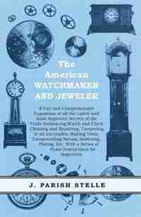 The American Watchmaker And Jeweler - A Full And Comprehensive Exposition Of All The Latest And Most Approved Secrets Of The Trade Embracing Watch And Clock Cleaning And Repairing, Tempering In All Its Grades, Making Tools, Compounding Metals, Soldering, de J. Parish Stelle