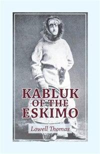 Kabluk Of The Eskimo by Lowell Thomas