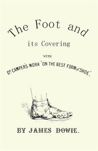 "The Foot and its Covering with Dr. Campers Work ""On the Best Form of Shoe"" by J. Dowie"