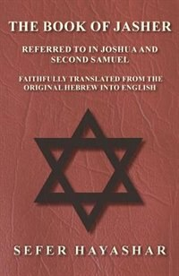 The Book of Jasher - Referred to in Joshua and Second Samuel - Faithfully Translated from the Original Hebrew into English by Sefer haYashar