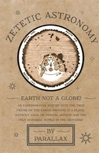 Zetetic Astronomy - Earth Not a Globe! An Experimental Inquiry into the True Figure of the Earth…