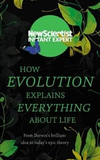 How Evolution Explains Everything About Life: From Darwin?s Brilliant Idea To Today?s Epic Theory