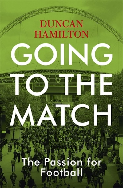Going To The Match: The Passion For Football by Duncan Hamilton