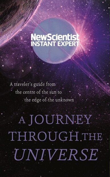 A Journey Through The Universe: A Traveler's Guide From The Center Of The Sun To The Edge Of The Unknown by New Scientist