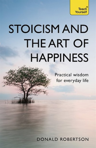 Stoicism And The Art Of Happiness: Practical Wisdom For Everyday Life by Donald Robertson