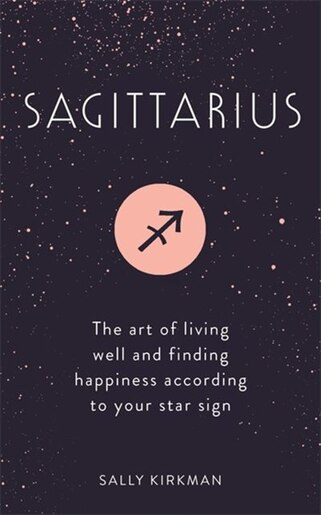 Sagittarius: The Art Of Living Well And Finding Happiness According To Your Star Sign by Sally Kirkman