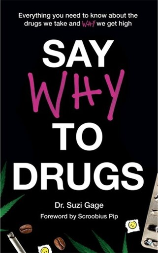 Say Why To Drugs: Everything You Need To Know About The Drugs We Take And Why We Get High by Dr. Suzi Gage