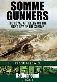 Somme Gunners: The Royal Artillery On The First Day Of The Somme