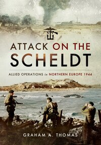 Attack On The Scheldt: The Struggle For Antwerp 1944