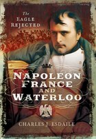 Napoleon, France And Waterloo: The Eagle Rejected