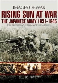 Rising Sun at War: The Japanese Army 1931-1945, Rare Photographs from Wartime Archives