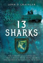 13 Sharks: The Careers Of A Series Of Small Royal Navy Ships, From The Glorious Revolution To D-day