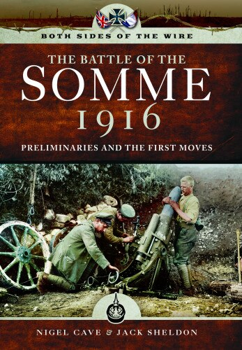 Both Sides Of The Wire - Disaster At Dawn: Somme 1916: Preliminaries And First Moves by Nigel Cave