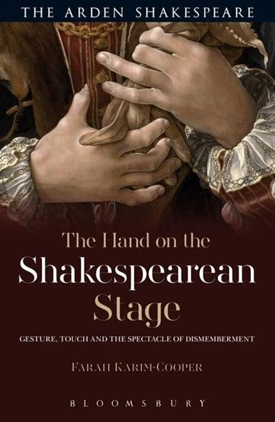 The Hand on the Shakespearean Stage: Gesture, Touch and the Spectacle of Dismemberment by Farah Karim Cooper