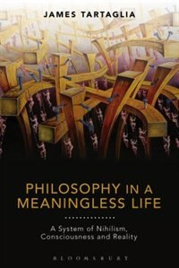 Philosophy in a Meaningless Life: A System of Nihilism, Consciousness and Reality by James Tartaglia