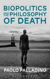 Biopolitics and the Philosophy of Death by Paolo Palladino