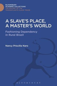 A Slave's Place, A Master's World: Fashioning Dependency in Rural Brazil