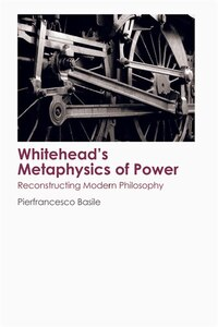 Whiteheads Metaphysics of Power: Reconstructing Modern Philosophy