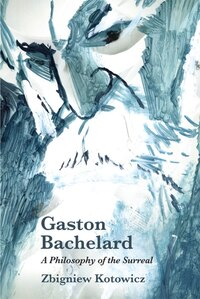 Gaston Bachelard: A Philosophy of the Surreal