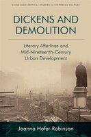 Dickens And Demolition: Literary Afterlives And Mid-nineteenth-century Urban Development