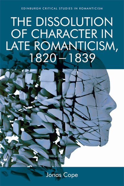 The Dissolution Of Character In Late Romanticism, 1820 - 1839 by Jonas Cope