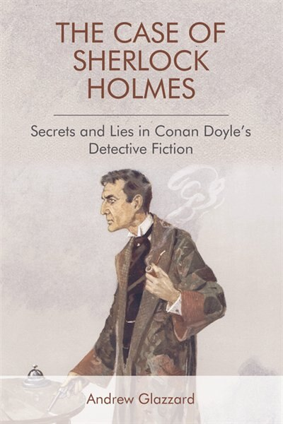 The Case of Sherlock Holmes: Secrets and Lies in Conan Doyle's Detective Fiction by Andrew Glazzard
