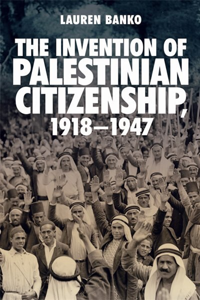 The Invention Of Palestinian Citizenship, 1918-1947 by Lauren Banko