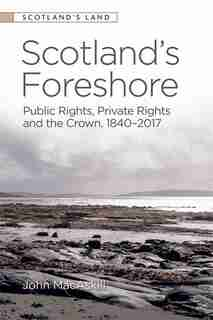 Scotland's Foreshore: Public Rights, Private Rights And The Crown 1840-2017 by John Macaskill