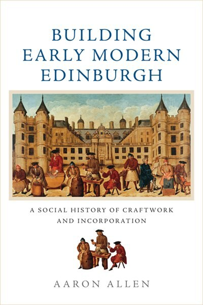 Building Early Modern Edinburgh: A Social History Of Craftwork And Incorporation by Aaron Allen
