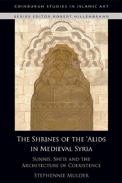 The Shrines of the 'Alids in Medieval Syria: Sunnis, Shi'is and the Architecture of Coexistence by Stephennie Mulder
