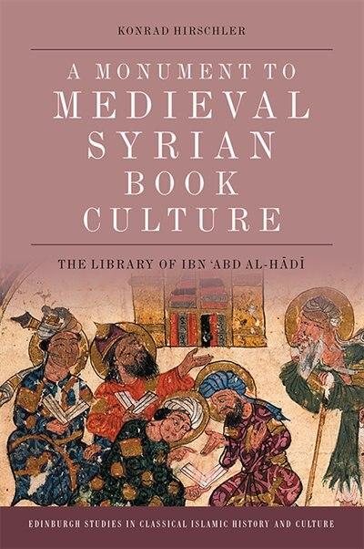 A Monument To Medieval Syrian Book Culture: The Library Of Ibn ?abd Al-hadi de Konrad Hirschler