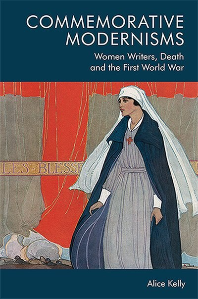 Commemorative Modernisms: Women Writers, Death And The First World War by Alice Kelly