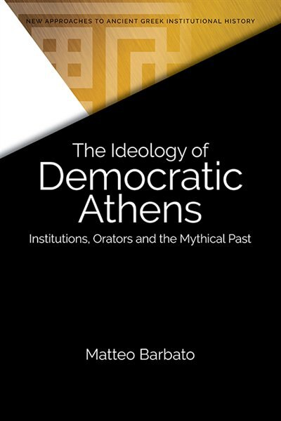The Ideology Of Democratic Athens: Institutions, Orators And The Mythical Past by Matteo Barbato
