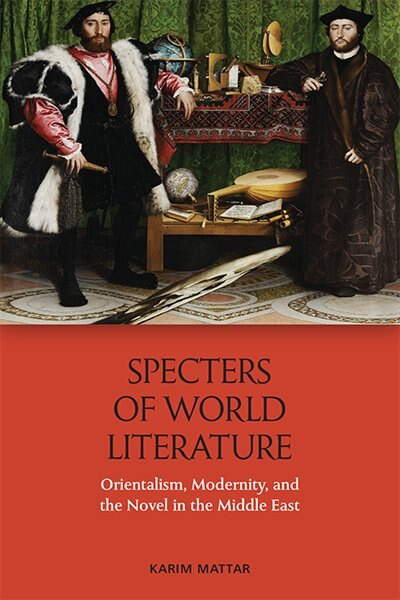 Specters Of World Literature: Orientalism, Modernity, And The Novel In The Middle East by Karim Mattar